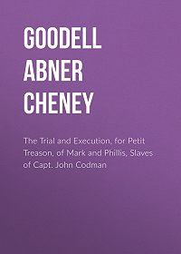 Abner Goodell -The Trial and Execution, for Petit Treason, of Mark and Phillis, Slaves of Capt. John Codman