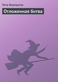 Петр Верещагин -Отложенная битва