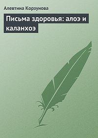 Алевтина Корзунова -Письма здоровья: алоэ и каланхоэ