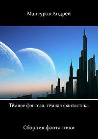 Андрей Мансуров -Тёмное фэнтези, тёмная фантастика