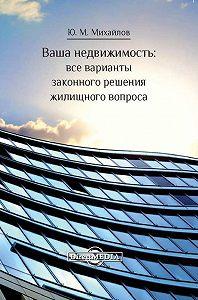 Юрий Михайлов - Ваша недвижимость