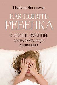 Изабель Филльоза -Как понять ребенка. В сердце эмоций: слезы, смех, испуг, удивление