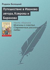 Родион Белецкий - Путешествие в Иваново автора, Коврова и Баранова
