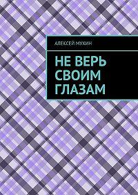 Алексей Мухин -Неверь своим глазам