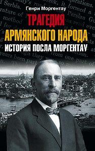 Генри Моргентау - Трагедия армянского народа. История посла Моргентау