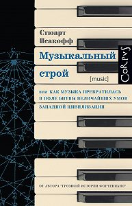 Стюарт Исакофф -Музыкальный строй. Как музыка превратилась в поле битвы величайших умов западной цивилизации