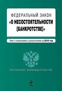 Коллектив Авторов -Федеральный закон «О несостоятельности (банкротстве)». Текст с изменениями и дополнениями на 2013 год