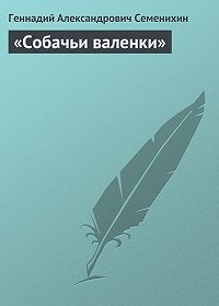 Геннадий Семенихин - «Собачьи валенки»