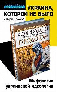 Андрей Ваджра -Украина, которой не было. Мифология украинской идеологии