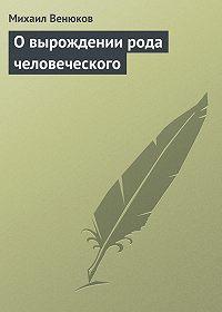 Михаил Венюков -О вырождении рода человеческого