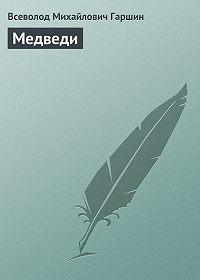 Всеволод Гаршин -Медведи