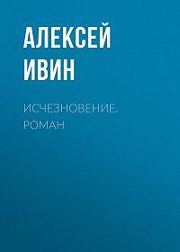 Алексей Ивин -Исчезновение. роман