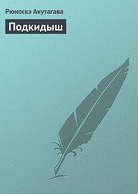 Рюноскэ Акутагава -Подкидыш