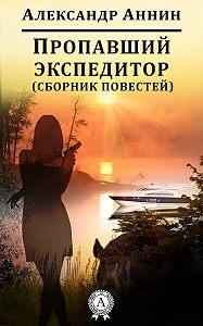 Александр Аннин - Пропавший экспедитор (сборник повестей)