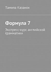 Тамила Казанок -Формула7. Экспресс-курс английской грамматики