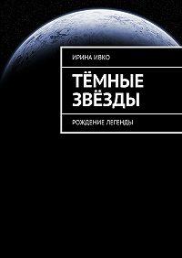 Ирина Ивко -Тёмные звёзды. Рождение легенды