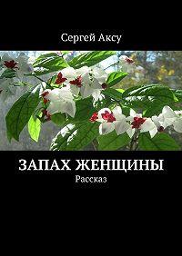 Сергей Аксу - Запах женщины. Рассказ