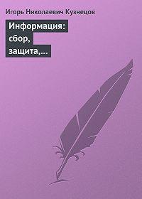 Игорь Кузнецов -Информация: сбор, защита, анализ. Учебник по информационно-аналитической работе
