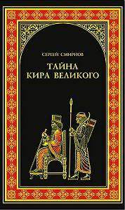 Сергей Анатольевич Смирнов -Тайна Кира Великого