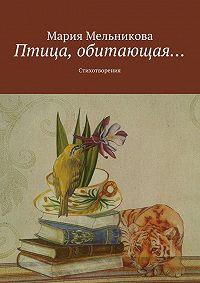Мария Мельникова -Птица, обитающая… Стихотворения