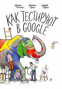 Джеймс Уиттакер, Джейсон Арбон, Джефф Каролло - Как тестируют в Google