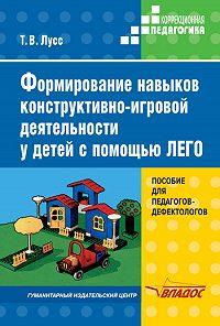 Татьяна Вячеславовна Лусс -Формирование навыков конструктивно-игровой деятельности у детей с помощью ЛЕГО