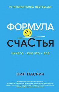 Нил Пасрич -Формула счастья. Ничего + кое-что = всё