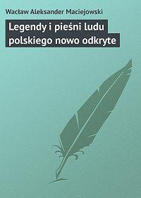 Wacław Aleksander -Legendy i pieśni ludu polskiego nowo odkryte