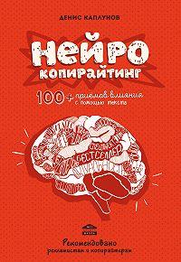 Денис Каплунов - Нейрокопирайтинг. 100+ приёмов влияния с помощью текста