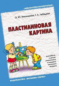 О. Ю. Тихомирова, Г. А. Лебедева - Пластилиновая картина. Для работы с детьми дошкольного и младшего школьного возраста