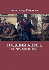 Александр Рабыкин -Падший Ангел, или Метафизика Любви