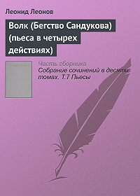Леонид Максимович Леонов - Волк (Бегство Сандукова) (пьеса в четырех действиях)