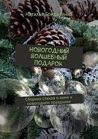 Наталья Бондаренко -Новогодний волшебный подарок. Сборник стихов о зиме и новогоднем празднике