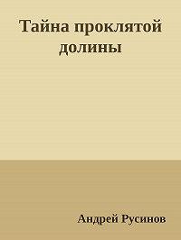 Андрей Русинов -Тайна проклятой долины. Часть 1