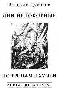 Валерий Дудаков -Дни непокорные. По тропам памяти