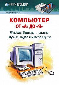 Алексей Гладкий -Компьютер от «А» до «Я»: Windows, Интернет, графика, музыка, видео и многое другое