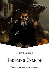Тимур Сабаев -Иеремия Симсон. Охотник на человеков