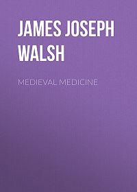 James Walsh -Medieval Medicine