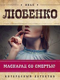 Иван Любенко - Маскарад со смертью