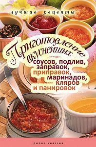 Анастасия Красичкова -Приготовление вкуснейших соусов, подлив, заправок, приправок, маринадов, кляров и панировок. Лучшие рецепты