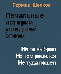 Герман Шелков -Печальные истории ушедшей эпохи. Не то выбрал. Не тем родился. Не туда пошел