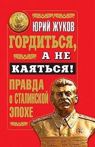 Юрий Жуков -Гордиться, а не каяться! Правда о Сталинской эпохе