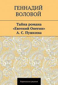 Геннадий Воловой -Тайна романа «Евгений Онегин» А.С.Пушкина