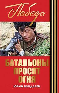 Юрий Васильевич Бондарев -Батальоны просят огня. Горячий снег (сборник)