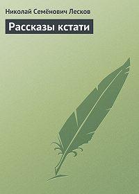 Николай Лесков -Рассказы кстати