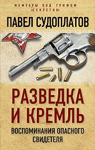 Павел Судоплатов -Разведка и Кремль. Воспоминания опасного свидетеля