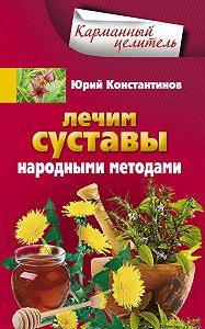 Юрий Константинов - Лечим суставы народными методами