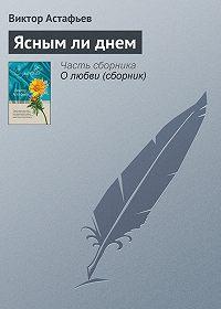 Виктор Астафьев -Ясным ли днем