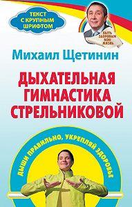 Михаил Щетинин - Дыхательная гимнастика Стрельниковой. Дыши правильно, укрепляй здоровье