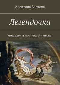 Алевтина Бартова -Легендочка. Умные детишки читают эти книжки